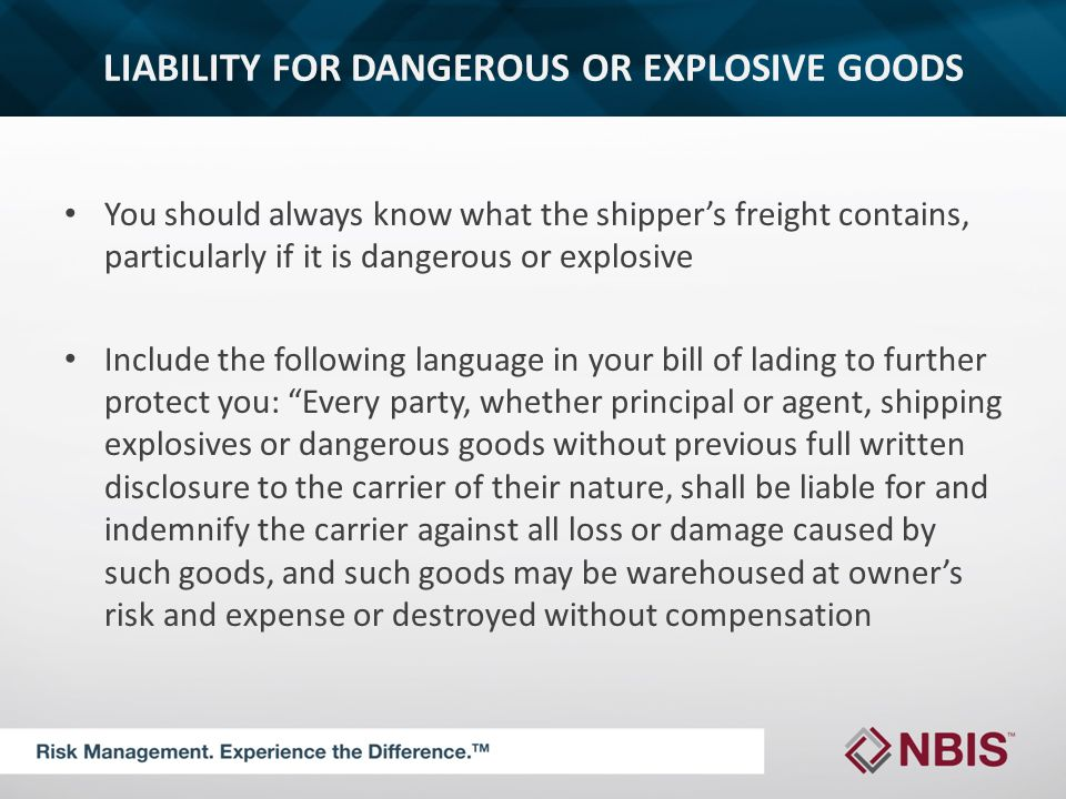 LIABILITY FOR DANGEROUS OR EXPLOSIVE GOODS You should always know what the shipper's freight contains, particularly if it is dangerous or explosive Include the following language in your bill of lading to further protect you: Every party, whether principal or agent, shipping explosives or dangerous goods without previous full written disclosure to the carrier of their nature, shall be liable for and indemnify the carrier against all loss or damage caused by such goods, and such goods may be warehoused at owner's risk and expense or destroyed without compensation