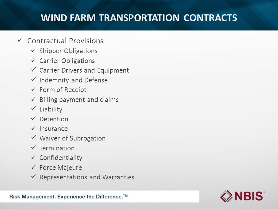 WIND FARM TRANSPORTATION CONTRACTS Contractual Provisions Shipper Obligations Carrier Obligations Carrier Drivers and Equipment Indemnity and Defense Form of Receipt Billing payment and claims Liability Detention Insurance Waiver of Subrogation Termination Confidentiality Force Majeure Representations and Warranties