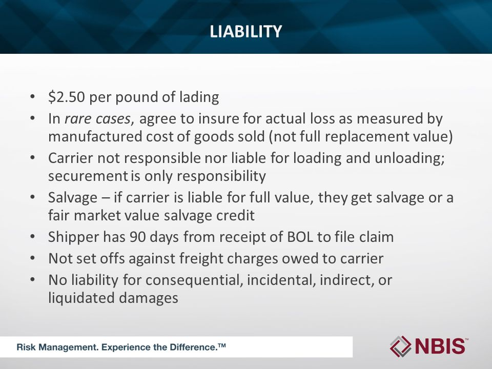 LIABILITY $2.50 per pound of lading In rare cases, agree to insure for actual loss as measured by manufactured cost of goods sold (not full replacement value) Carrier not responsible nor liable for loading and unloading; securement is only responsibility Salvage – if carrier is liable for full value, they get salvage or a fair market value salvage credit Shipper has 90 days from receipt of BOL to file claim Not set offs against freight charges owed to carrier No liability for consequential, incidental, indirect, or liquidated damages