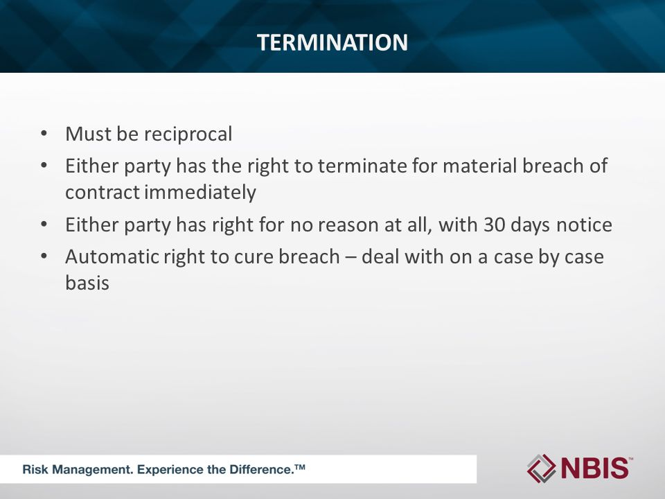TERMINATION Must be reciprocal Either party has the right to terminate for material breach of contract immediately Either party has right for no reason at all, with 30 days notice Automatic right to cure breach – deal with on a case by case basis
