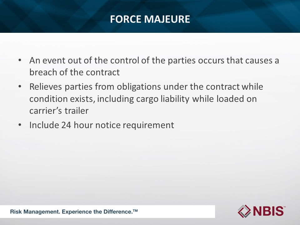 FORCE MAJEURE An event out of the control of the parties occurs that causes a breach of the contract Relieves parties from obligations under the contract while condition exists, including cargo liability while loaded on carrier's trailer Include 24 hour notice requirement