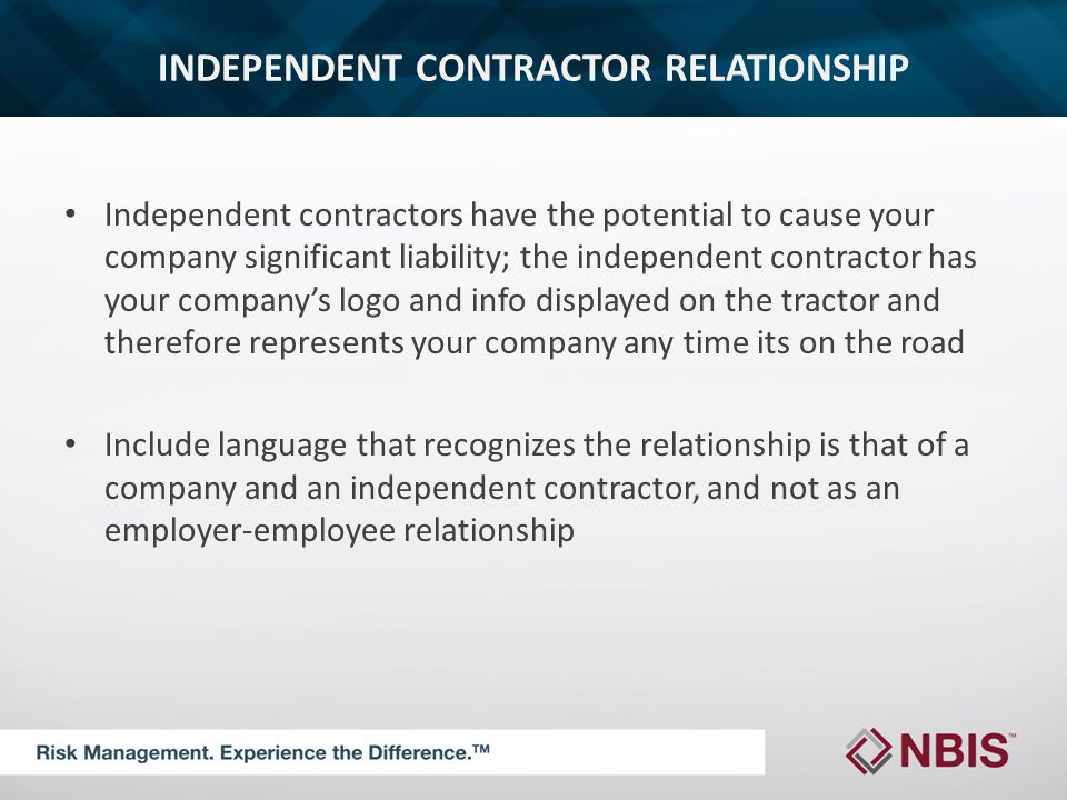 INDEPENDENT CONTRACTOR RELATIONSHIP Independent contractors have the potential to cause your company significant liability; the independent contractor has your company's logo and info displayed on the tractor and therefore represents your company any time its on the road Include language that recognizes the relationship is that of a company and an independent contractor, and not as an employer-employee relationship