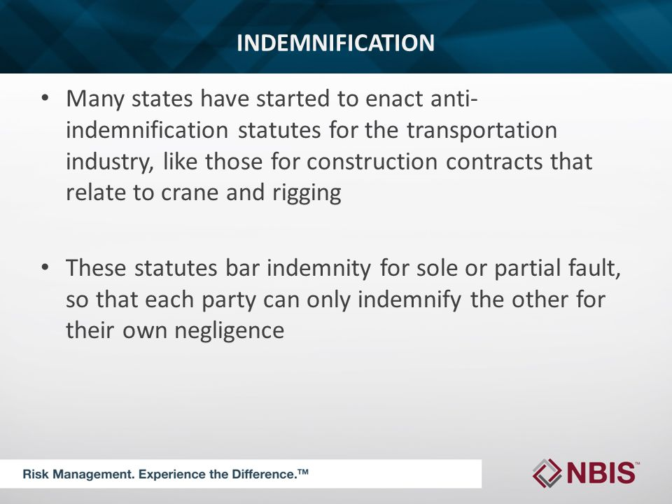 INDEMNIFICATION Many states have started to enact anti- indemnification statutes for the transportation industry, like those for construction contracts that relate to crane and rigging These statutes bar indemnity for sole or partial fault, so that each party can only indemnify the other for their own negligence