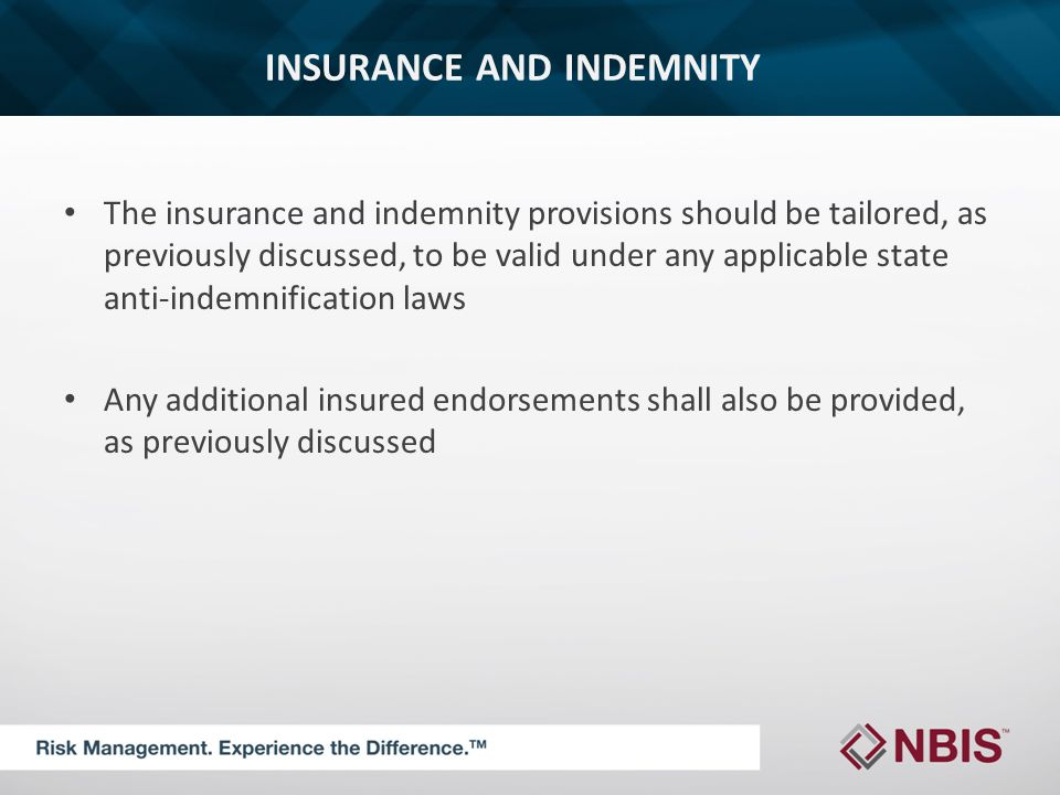 INSURANCE AND INDEMNITY The insurance and indemnity provisions should be tailored, as previously discussed, to be valid under any applicable state anti-indemnification laws Any additional insured endorsements shall also be provided, as previously discussed