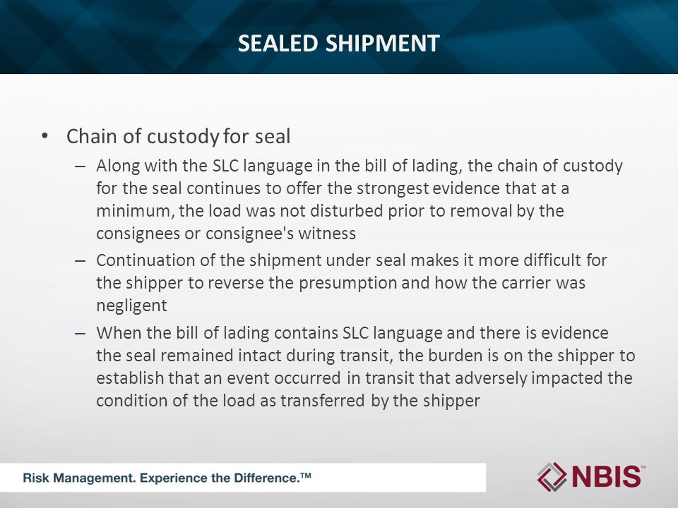 SEALED SHIPMENT Chain of custody for seal – Along with the SLC language in the bill of lading, the chain of custody for the seal continues to offer the strongest evidence that at a minimum, the load was not disturbed prior to removal by the consignees or consignee s witness – Continuation of the shipment under seal makes it more difficult for the shipper to reverse the presumption and how the carrier was negligent – When the bill of lading contains SLC language and there is evidence the seal remained intact during transit, the burden is on the shipper to establish that an event occurred in transit that adversely impacted the condition of the load as transferred by the shipper