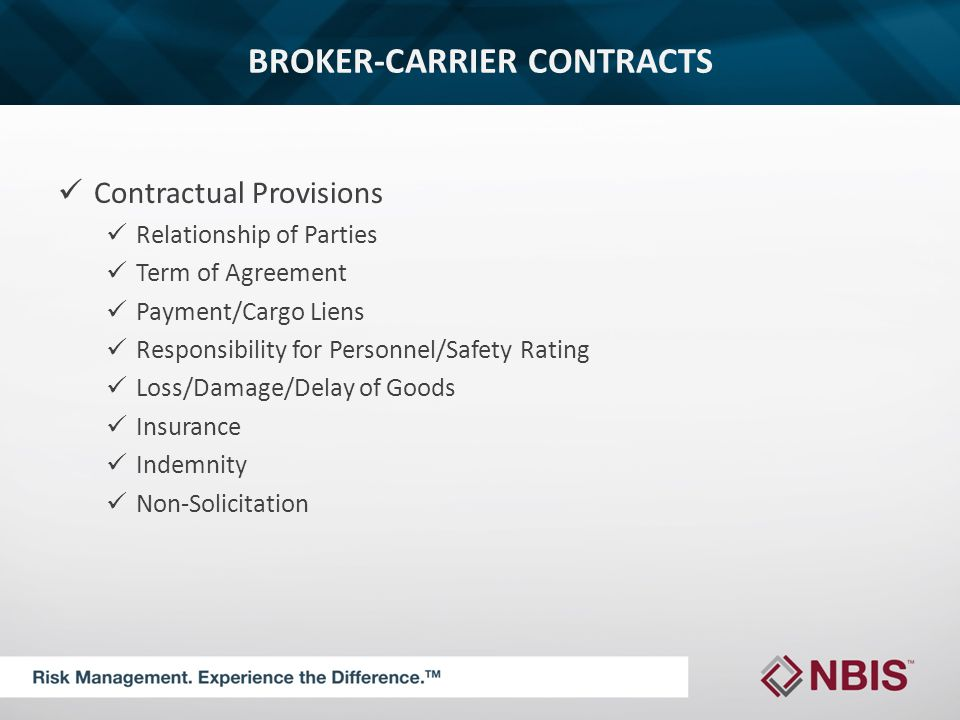 BROKER-CARRIER CONTRACTS Contractual Provisions Relationship of Parties Term of Agreement Payment/Cargo Liens Responsibility for Personnel/Safety Rating Loss/Damage/Delay of Goods Insurance Indemnity Non-Solicitation