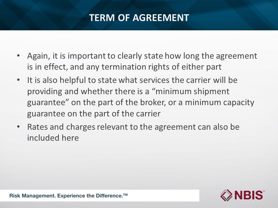 TERM OF AGREEMENT Again, it is important to clearly state how long the agreement is in effect, and any termination rights of either part It is also helpful to state what services the carrier will be providing and whether there is a minimum shipment guarantee on the part of the broker, or a minimum capacity guarantee on the part of the carrier Rates and charges relevant to the agreement can also be included here