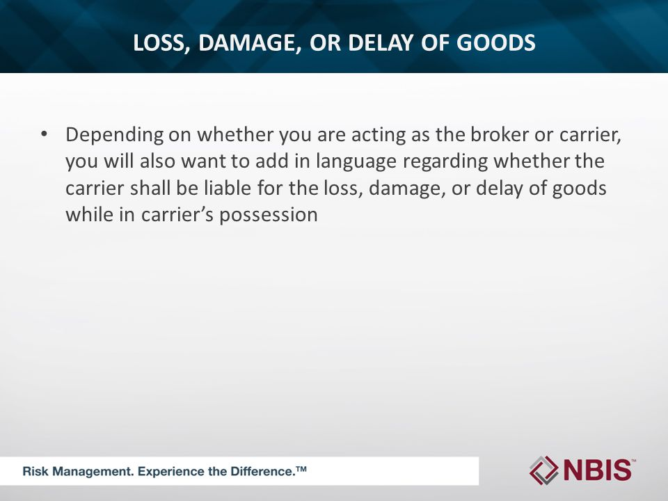 LOSS, DAMAGE, OR DELAY OF GOODS Depending on whether you are acting as the broker or carrier, you will also want to add in language regarding whether the carrier shall be liable for the loss, damage, or delay of goods while in carrier's possession