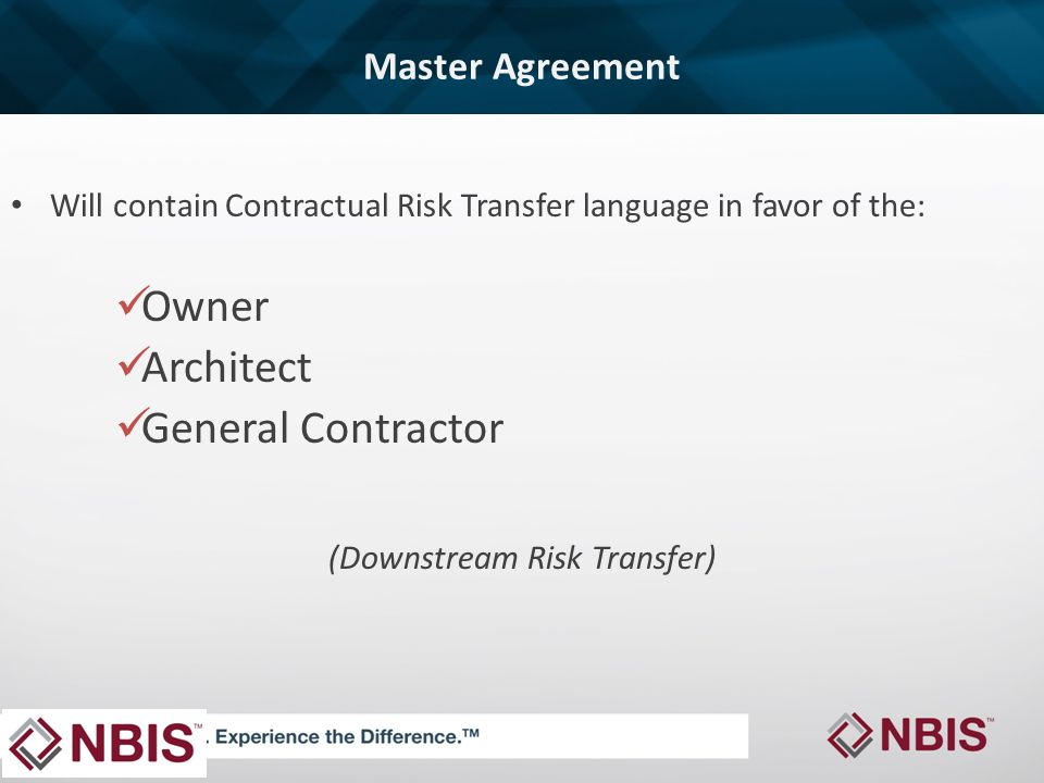 Master Agreement Will contain Contractual Risk Transfer language in favor of the: Owner Architect General Contractor (Downstream Risk Transfer)