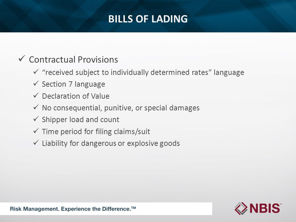 BILLS OF LADING Contractual Provisions received subject to individually determined rates language Section 7 language Declaration of Value No consequential, punitive, or special damages Shipper load and count Time period for filing claims/suit Liability for dangerous or explosive goods