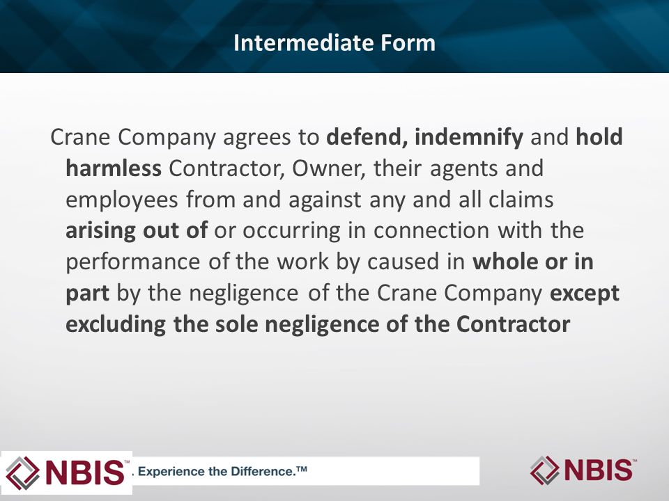 Intermediate Form Crane Company agrees to defend, indemnify and hold harmless Contractor, Owner, their agents and employees from and against any and all claims arising out of or occurring in connection with the performance of the work by caused in whole or in part by the negligence of the Crane Company except excluding the sole negligence of the Contractor