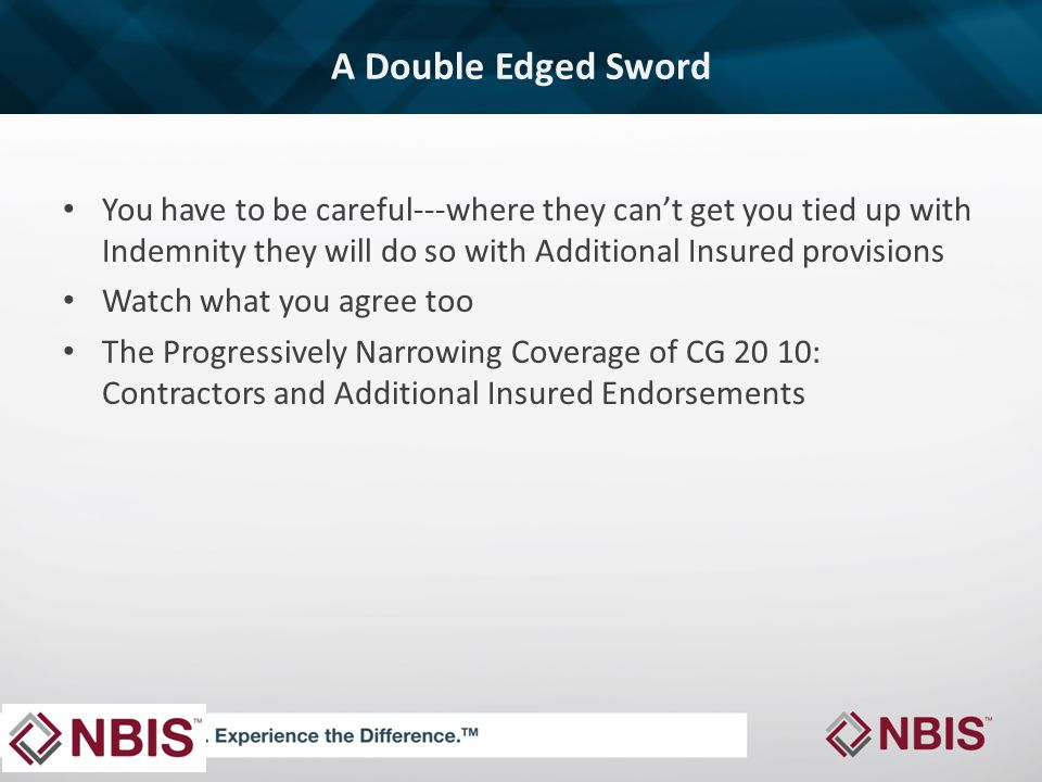 A Double Edged Sword You have to be careful---where they can't get you tied up with Indemnity they will do so with Additional Insured provisions Watch what you agree too The Progressively Narrowing Coverage of CG 20 10: Contractors and Additional Insured Endorsements