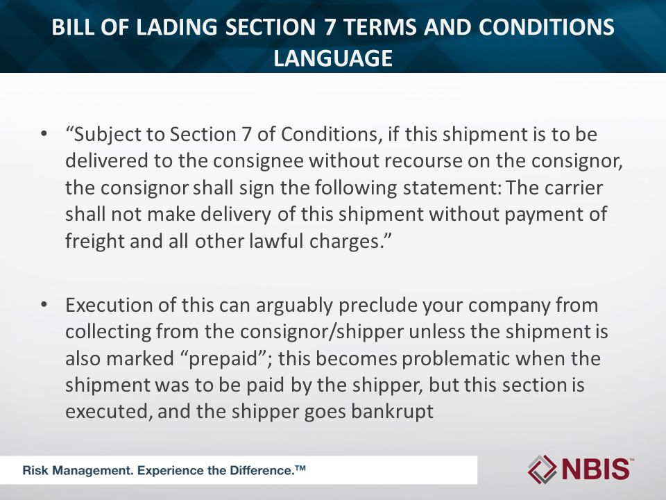 BILL OF LADING SECTION 7 TERMS AND CONDITIONS LANGUAGE Subject to Section 7 of Conditions, if this shipment is to be delivered to the consignee without recourse on the consignor, the consignor shall sign the following statement: The carrier shall not make delivery of this shipment without payment of freight and all other lawful charges. Execution of this can arguably preclude your company from collecting from the consignor/shipper unless the shipment is also marked prepaid ; this becomes problematic when the shipment was to be paid by the shipper, but this section is executed, and the shipper goes bankrupt