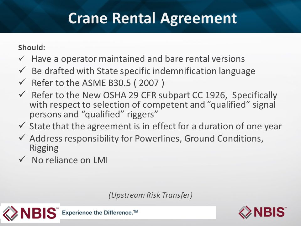 Crane Rental Agreement Should: Have a operator maintained and bare rental versions Be drafted with State specific indemnification language Refer to the ASME B30.5 ( 2007 ) Refer to the New OSHA 29 CFR subpart CC 1926, Specifically with respect to selection of competent and qualified signal persons and qualified riggers State that the agreement is in effect for a duration of one year Address responsibility for Powerlines, Ground Conditions, Rigging No reliance on LMI (Upstream Risk Transfer)