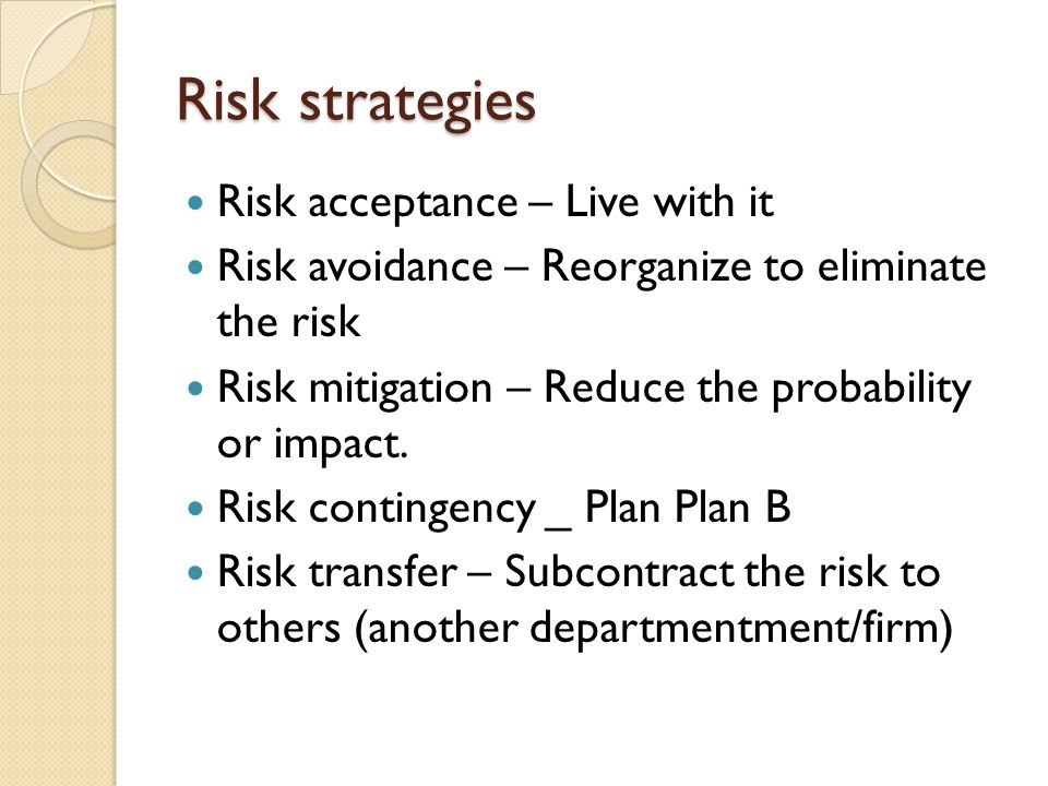 Risk strategies Risk acceptance – Live with it Risk avoidance – Reorganize to eliminate the risk Risk mitigation – Reduce the probability or impact.