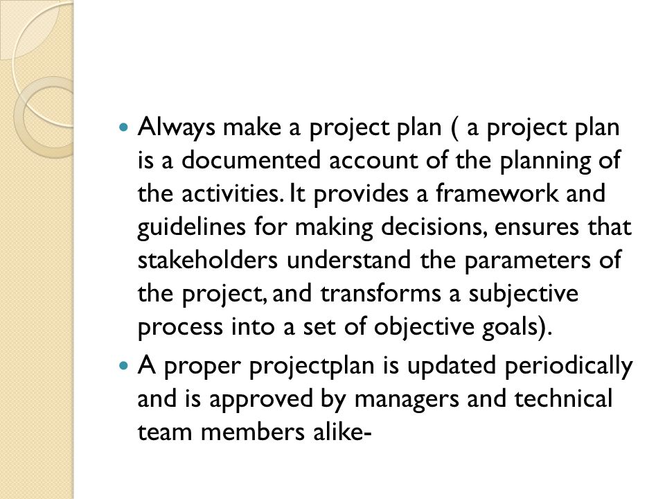 Always make a project plan ( a project plan is a documented account of the planning of the activities.