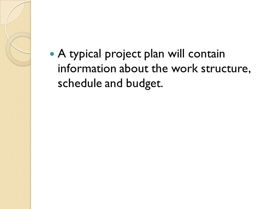 A typical project plan will contain information about the work structure, schedule and budget.