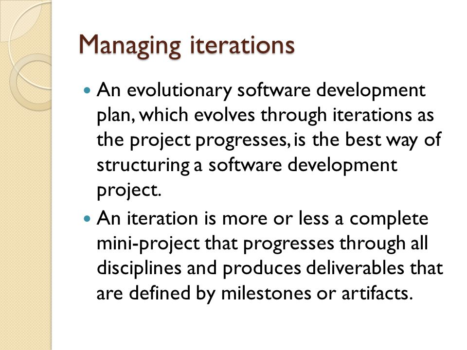 Managing iterations An evolutionary software development plan, which evolves through iterations as the project progresses, is the best way of structuring a software development project.