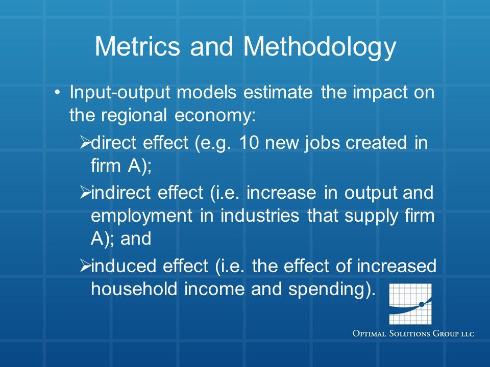 Metrics and Methodology Input-output models estimate the impact on the regional economy:  direct effect (e.g.