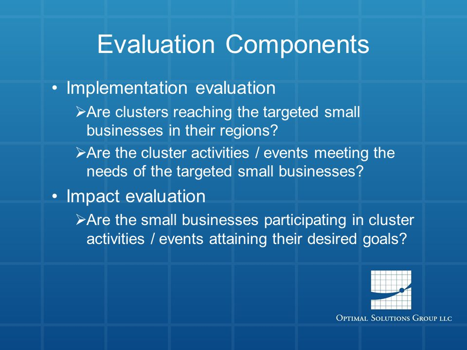 Evaluation Components Implementation evaluation  Are clusters reaching the targeted small businesses in their regions.