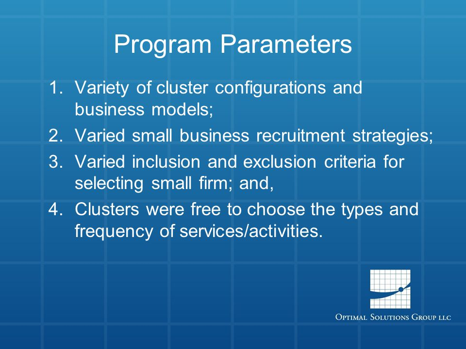 Program Parameters 1.Variety of cluster configurations and business models; 2.Varied small business recruitment strategies; 3.Varied inclusion and exclusion criteria for selecting small firm; and, 4.Clusters were free to choose the types and frequency of services/activities.
