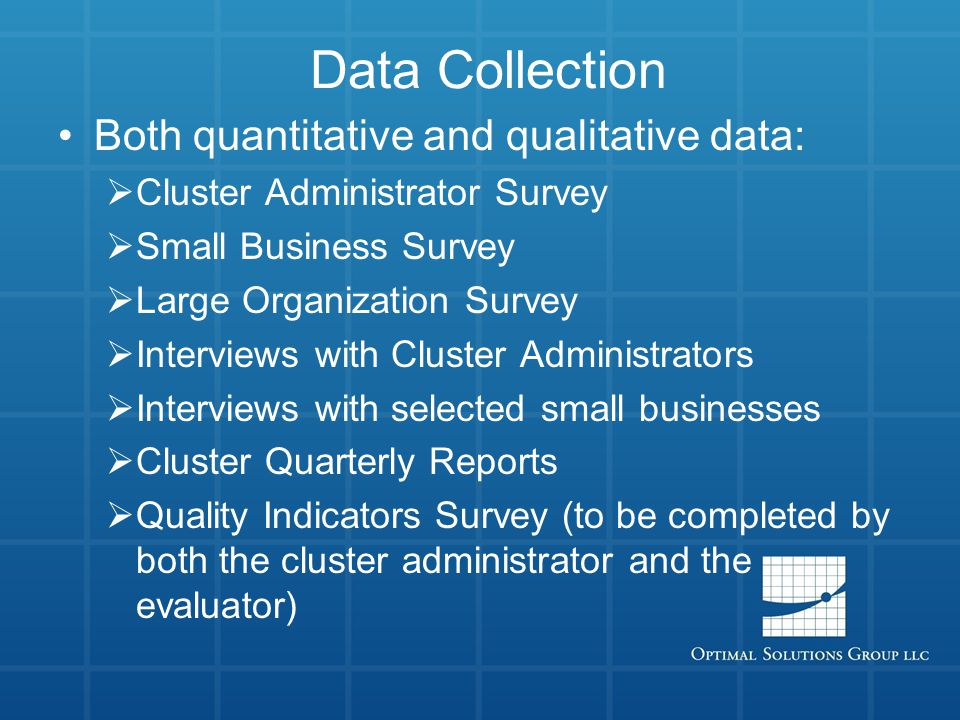 Data Collection Both quantitative and qualitative data:  Cluster Administrator Survey  Small Business Survey  Large Organization Survey  Interviews with Cluster Administrators  Interviews with selected small businesses  Cluster Quarterly Reports  Quality Indicators Survey (to be completed by both the cluster administrator and the evaluator)