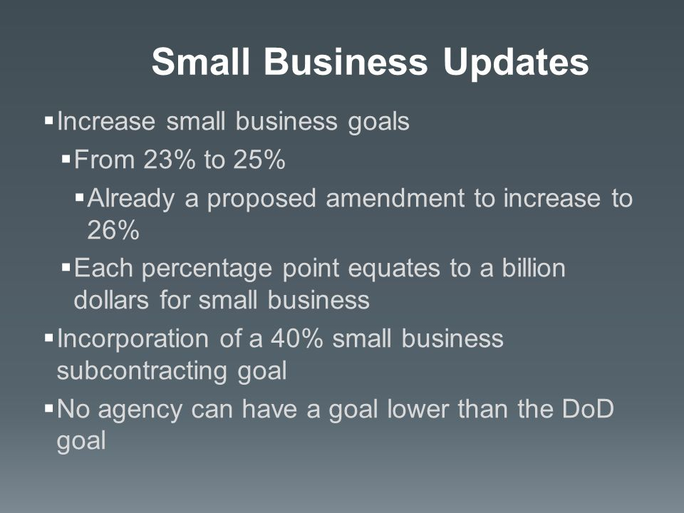  Increase small business goals  From 23% to 25%  Already a proposed amendment to increase to 26%  Each percentage point equates to a billion dollars for small business  Incorporation of a 40% small business subcontracting goal  No agency can have a goal lower than the DoD goal Small Business Updates