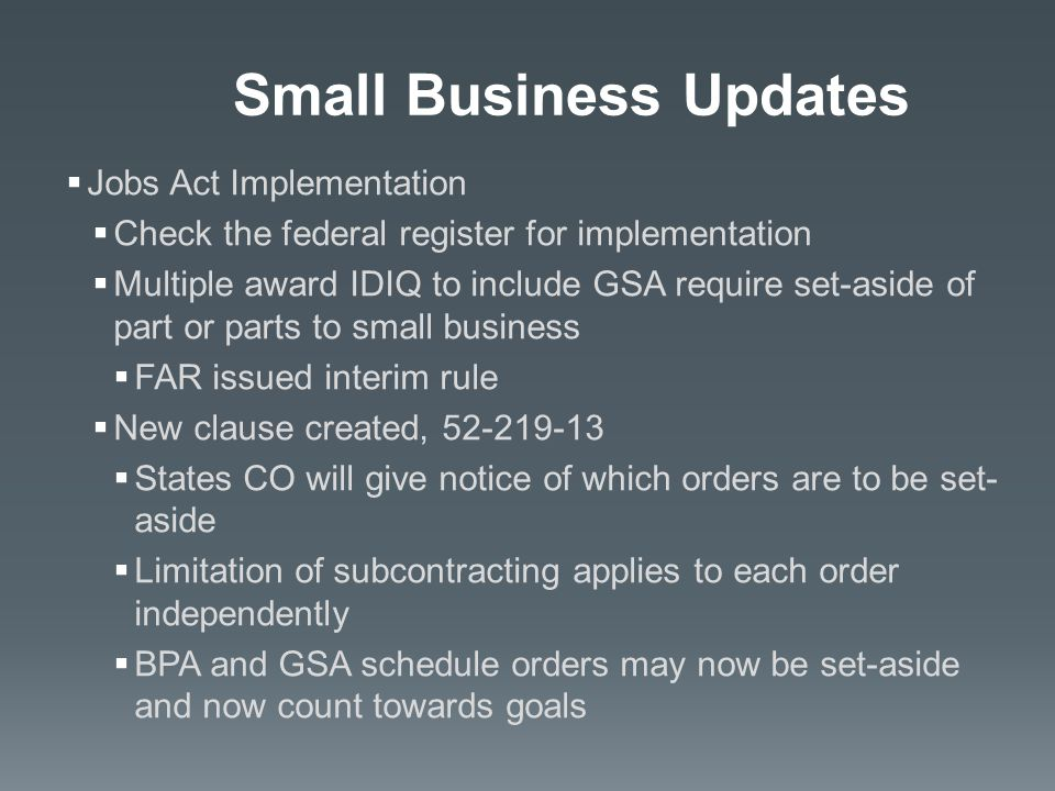  Jobs Act Implementation  Check the federal register for implementation  Multiple award IDIQ to include GSA require set-aside of part or parts to small business  FAR issued interim rule  New clause created, 52-219-13  States CO will give notice of which orders are to be set- aside  Limitation of subcontracting applies to each order independently  BPA and GSA schedule orders may now be set-aside and now count towards goals Small Business Updates