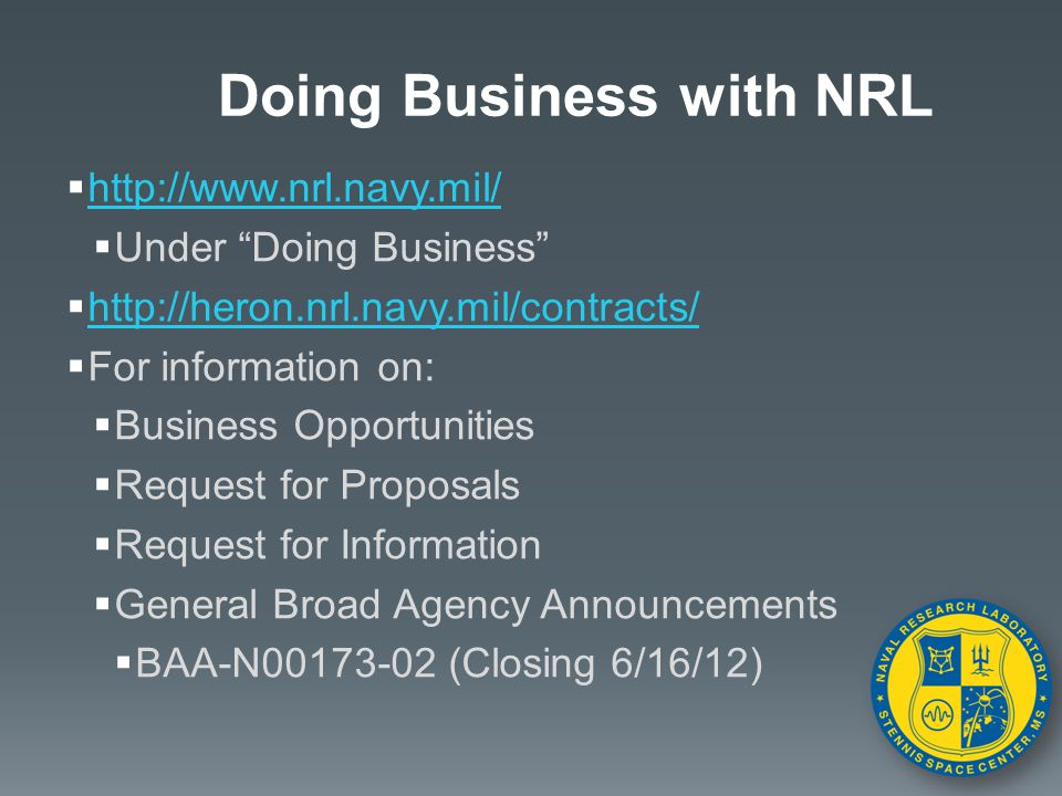  http://www.nrl.navy.mil/ http://www.nrl.navy.mil/  Under Doing Business  http://heron.nrl.navy.mil/contracts/ http://heron.nrl.navy.mil/contracts/  For information on:  Business Opportunities  Request for Proposals  Request for Information  General Broad Agency Announcements  BAA-N00173-02 (Closing 6/16/12) Doing Business with NRL