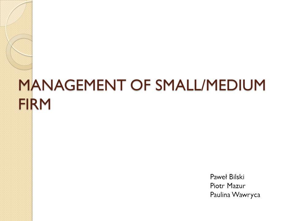 MANAGEMENT OF SMALL/MEDIUM FIRM Paweł Bilski Piotr Mazur Paulina Wawryca