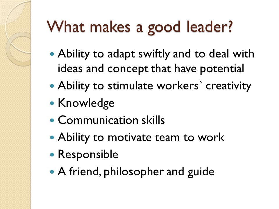 What makes a good leader? Ability to adapt swiftly and to deal with ideas and concept that have potential Ability to stimulate workers` creativity Kno