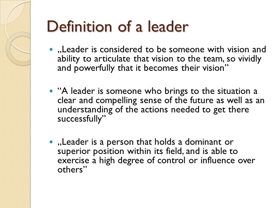 "Definition of a leader ""Leader is considered to be someone with vision and ability to articulate that vision to the team, so vividly and powerfully that it becomes their vision A leader is someone who brings to the situation a clear and compelling sense of the future as well as an understanding of the actions needed to get there successfully ""Leader is a person that holds a dominant or superior position within its field, and is able to exercise a high degree of control or influence over others"