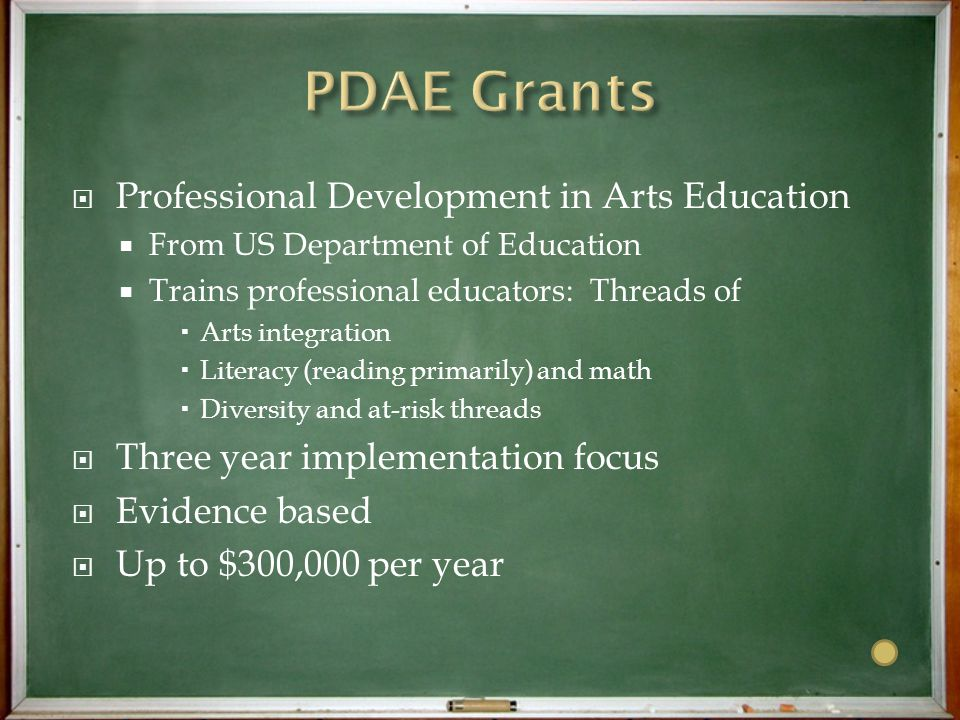 Professional Development in Arts Education  From US Department of Education  Trains professional educators: Threads of  Arts integration  Literacy (reading primarily) and math  Diversity and at-risk threads  Three year implementation focus  Evidence based  Up to $300,000 per year