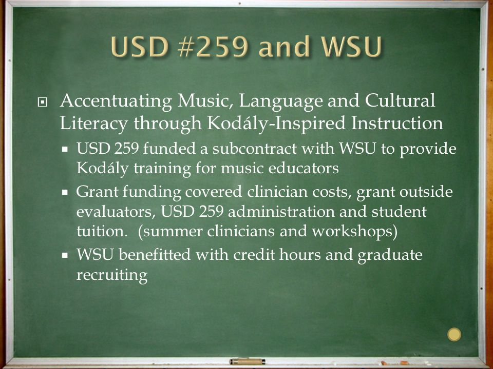  Accentuating Music, Language and Cultural Literacy through Kodály-Inspired Instruction  USD 259 funded a subcontract with WSU to provide Kodály training for music educators  Grant funding covered clinician costs, grant outside evaluators, USD 259 administration and student tuition.