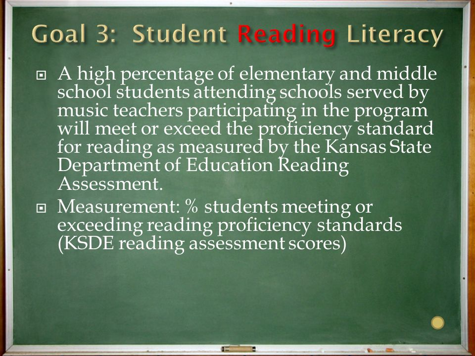  A high percentage of elementary and middle school students attending schools served by music teachers participating in the program will meet or exceed the proficiency standard for reading as measured by the Kansas State Department of Education Reading Assessment.