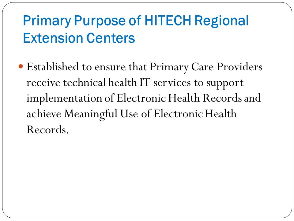 Primary Purpose of HITECH Regional Extension Centers Established to ensure that Primary Care Providers receive technical health IT services to support implementation of Electronic Health Records and achieve Meaningful Use of Electronic Health Records.