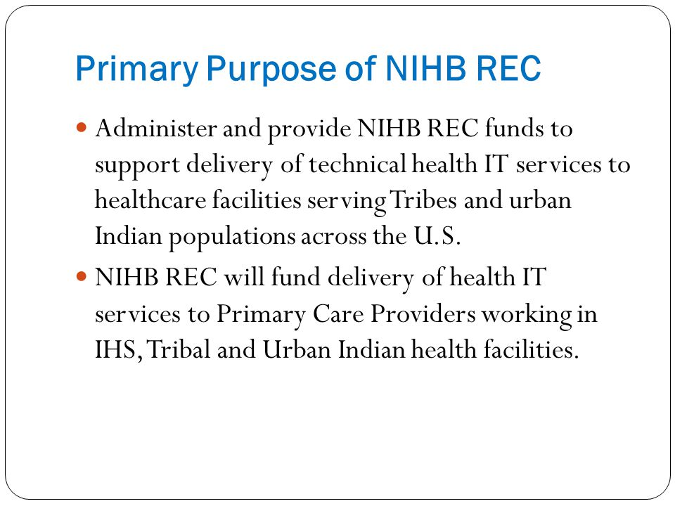 Primary Purpose of NIHB REC Administer and provide NIHB REC funds to support delivery of technical health IT services to healthcare facilities serving