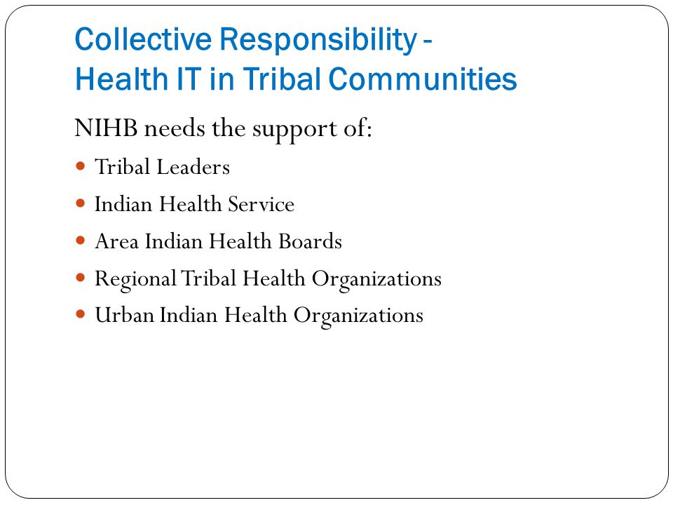 Collective Responsibility - Health IT in Tribal Communities NIHB needs the support of: Tribal Leaders Indian Health Service Area Indian Health Boards Regional Tribal Health Organizations Urban Indian Health Organizations