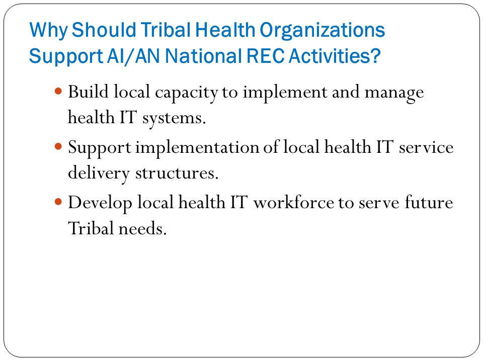 Why Should Tribal Health Organizations Support AI/AN National REC Activities? Build local capacity to implement and manage health IT systems. Support