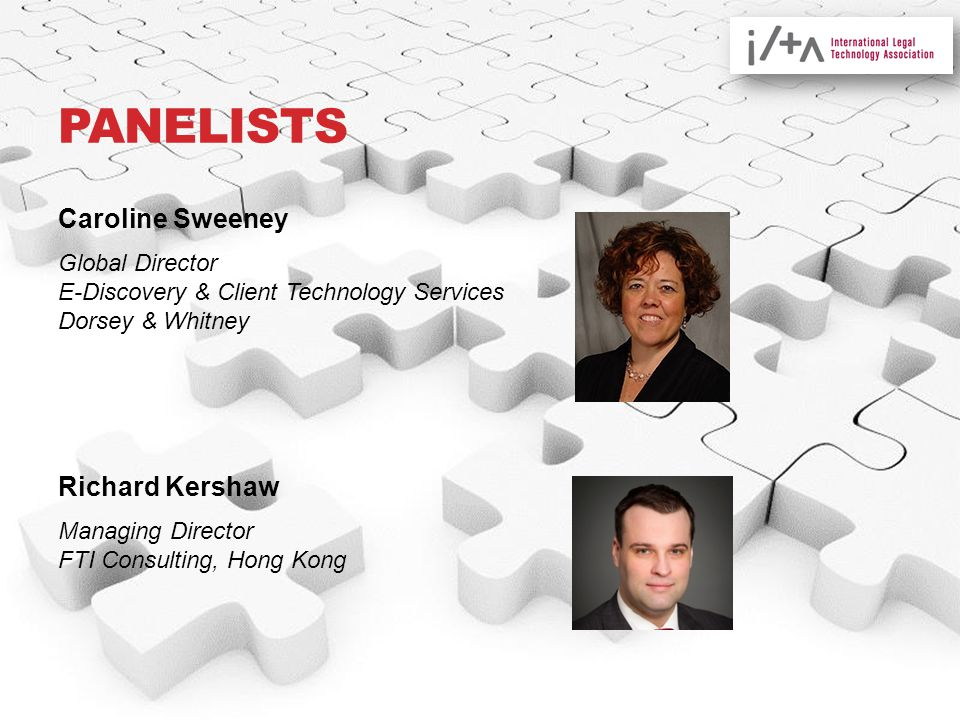 PANELISTS Caroline Sweeney Global Director E-Discovery & Client Technology Services Dorsey & Whitney Richard Kershaw Managing Director FTI Consulting, Hong Kong