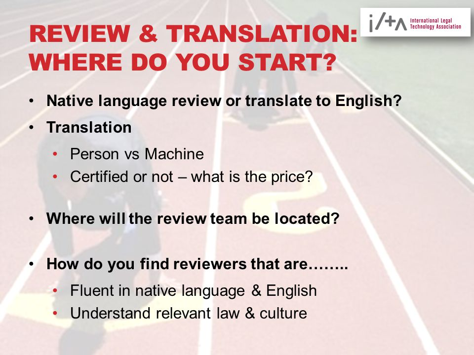 REVIEW & TRANSLATION: WHERE DO YOU START? Native language review or translate to English? Translation Person vs Machine Certified or not – what is the