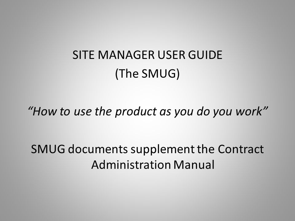 SITE MANAGER USER GUIDE (The SMUG) How to use the product as you do you work SMUG documents supplement the Contract Administration Manual