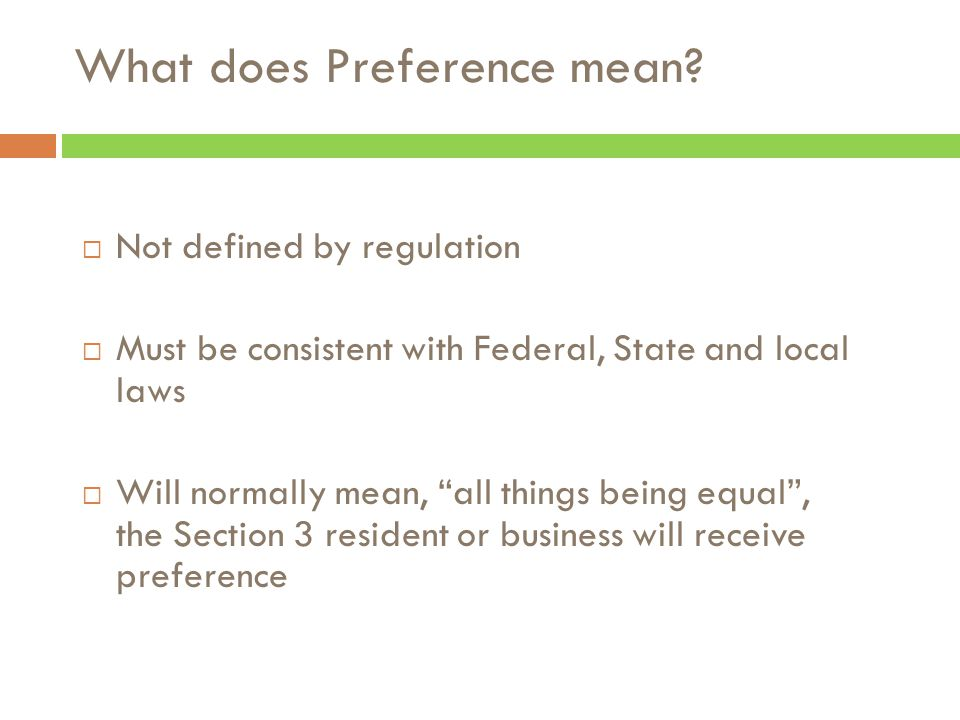  Not defined by regulation  Must be consistent with Federal, State and local laws  Will normally mean, all things being equal , the Section 3 resident or business will receive preference What does Preference mean