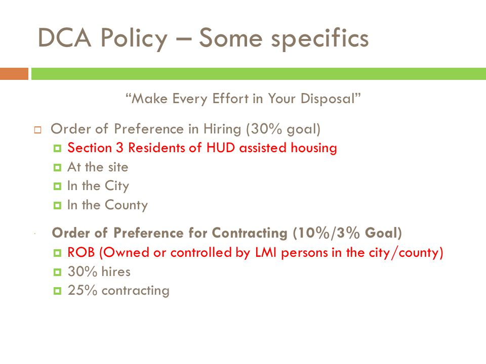 Make Every Effort in Your Disposal  Order of Preference in Hiring (30% goal)  Section 3 Residents of HUD assisted housing  At the site  In the City  In the County  Order of Preference for Contracting (10%/3% Goal)  ROB (Owned or controlled by LMI persons in the city/county)  30% hires  25% contracting DCA Policy – Some specifics