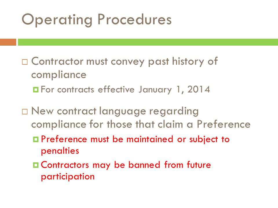 Contractor must convey past history of compliance  For contracts effective January 1, 2014  New contract language regarding compliance for those that claim a Preference  Preference must be maintained or subject to penalties  Contractors may be banned from future participation Operating Procedures
