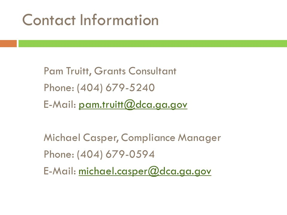 Pam Truitt, Grants Consultant Phone: (404) 679-5240 E-Mail: pam.truitt@dca.ga.govpam.truitt@dca.ga.gov Michael Casper, Compliance Manager Phone: (404)