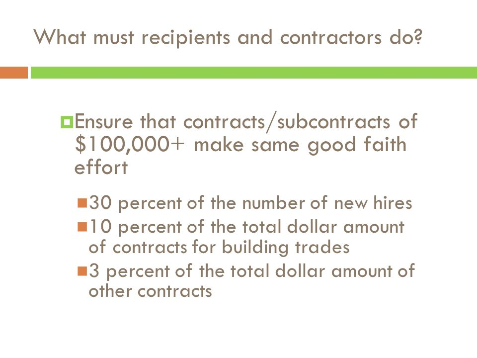  Ensure that contracts/subcontracts of $100,000+ make same good faith effort 30 percent of the number of new hires 10 percent of the total dollar amount of contracts for building trades 3 percent of the total dollar amount of other contracts What must recipients and contractors do