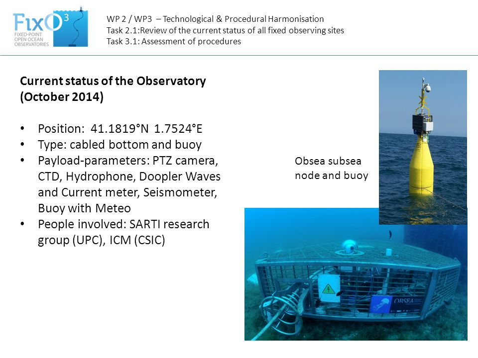 WP 2 / WP3 – Technological & Procedural Harmonisation Task 2.1:Review of the current status of all fixed observing sites Task 3.1: Assessment of procedures Current status of the Observatory (October 2014) Position: 41.1819°N 1.7524°E Type: cabled bottom and buoy Payload-parameters: PTZ camera, CTD, Hydrophone, Doopler Waves and Current meter, Seismometer, Buoy with Meteo People involved: SARTI research group (UPC), ICM (CSIC) Obsea subsea node and buoy