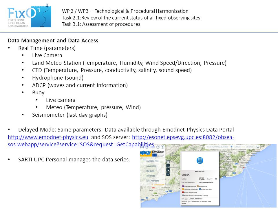 Data Management and Data Access Real Time (parameters) Live Camera Land Meteo Station (Temperature, Humidity, Wind Speed/Direction, Pressure) CTD (Temperature, Pressure, conductivity, salinity, sound speed) Hydrophone (sound) ADCP (waves and current information) Buoy Live camera Meteo (Temperature, pressure, Wind) Seismometer (last day graphs) Delayed Mode: Same parameters: Data available through Emodnet Physics Data Portal http://www.emodnet-physics.euhttp://www.emodnet-physics.eu and SOS server: http://esonet.epsevg.upc.es:8082/obsea- sos-webapp/service service=SOS&request=GetCapabilitieshttp://esonet.epsevg.upc.es:8082/obsea- sos-webapp/service service=SOS&request=GetCapabilities SARTI UPC Personal manages the data series.