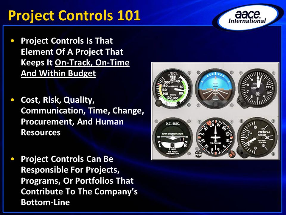 Project Controls 101 Project Controls Is That Element Of A Project That Keeps It On-Track, On-Time And Within Budget Cost, Risk, Quality, Communication, Time, Change, Procurement, And Human Resources Project Controls Can Be Responsible For Projects, Programs, Or Portfolios That Contribute To The Company's Bottom-Line